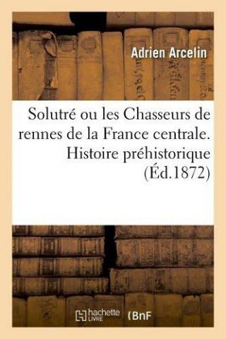Solutré, ou les Chasseurs de rennes de la France centrale : histoire préhistorique
